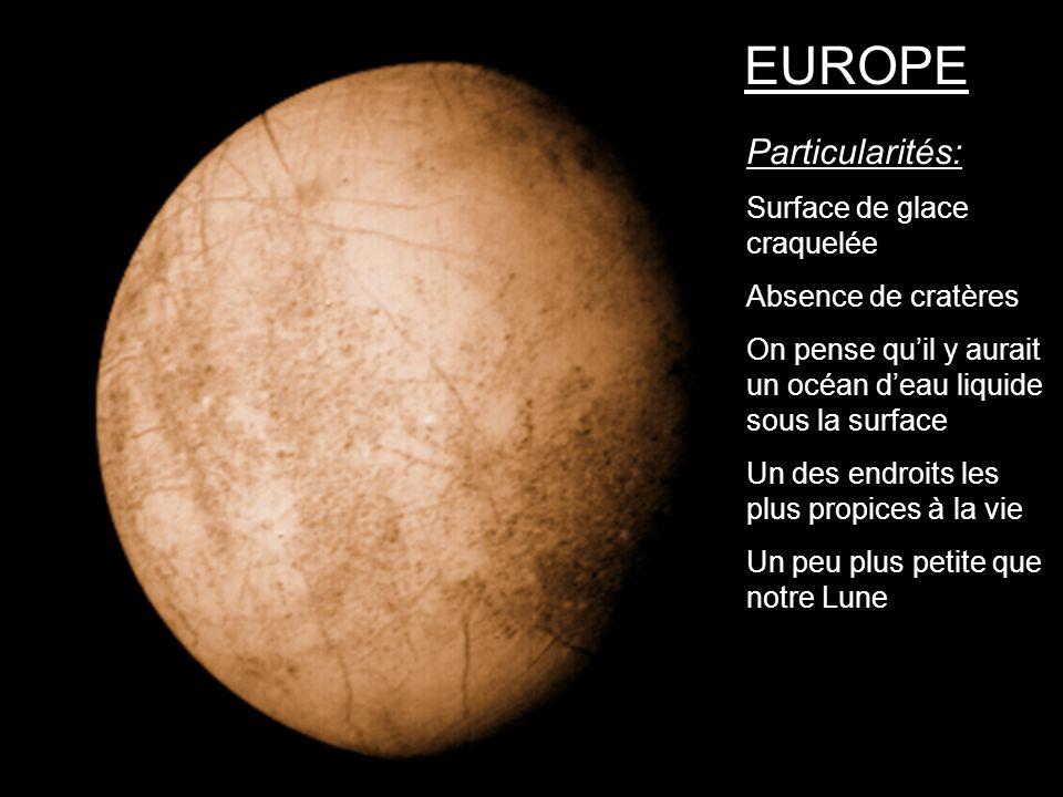 EUROPE Particularités: Surface de glace craquelée Absence de cratères On pense quil y aurait un océan deau liquide sous la surface Un des endroits les