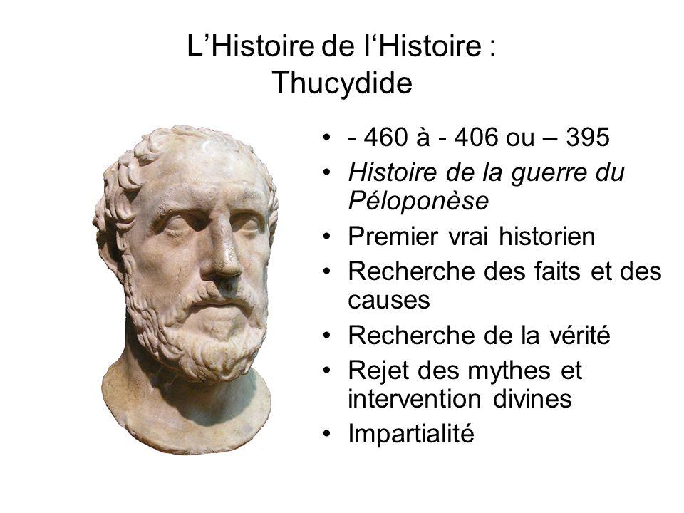 LHistoire de lHistoire : Thucydide - 460 à - 406 ou – 395 Histoire de la guerre du Péloponèse Premier vrai historien Recherche des faits et des causes