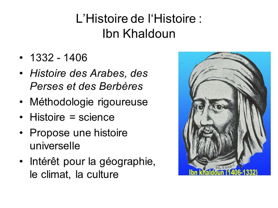 LHistoire de lHistoire : Ibn Khaldoun 1332 - 1406 Histoire des Arabes, des Perses et des Berbères Méthodologie rigoureuse Histoire = science Propose u