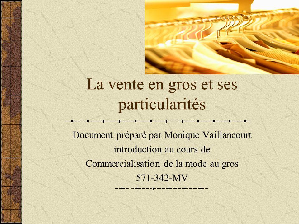 La vente en gros et ses particularités Document préparé par Monique Vaillancourt introduction au cours de Commercialisation de la mode au gros 571-342