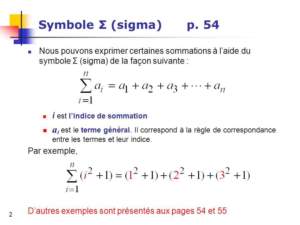 2 Symbole Σ (sigma) p. 54 Nous pouvons exprimer certaines sommations à laide du symbole Σ (sigma) de la façon suivante : i est lindice de sommation a