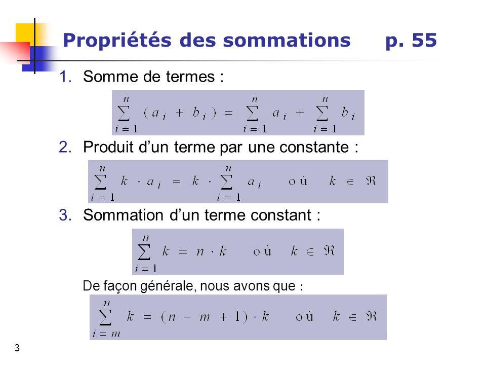 3 Propriétés des sommations p. 55 1.Somme de termes : De façon générale, nous avons que : 2.Produit dun terme par une constante : 3.Sommation dun term