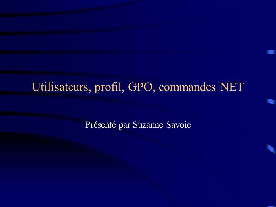 Utilisateurs, profil, GPO, commandes NET Présenté par Suzanne Savoie
