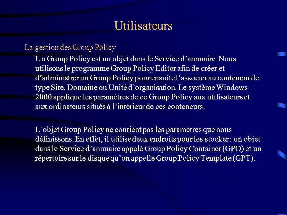 Utilisateurs La gestion des Group Policy Un Group Policy est un objet dans le Service dannuaire. Nous utilisons le programme Group Policy Editor afin