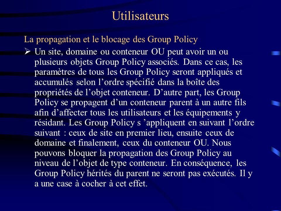 Utilisateurs La propagation et le blocage des Group Policy Un site, domaine ou conteneur OU peut avoir un ou plusieurs objets Group Policy associés. D