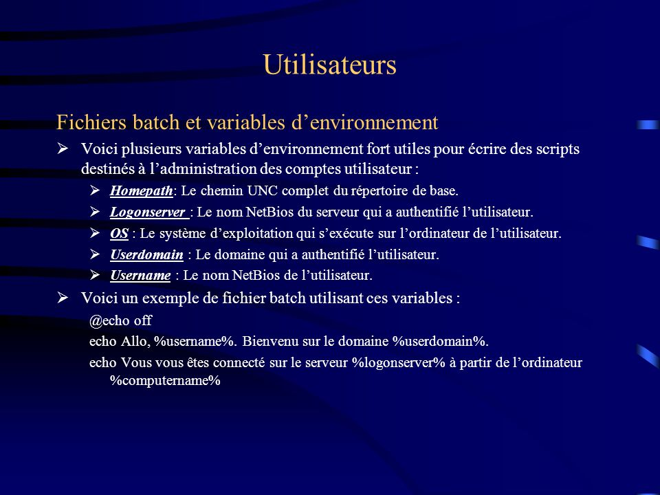 Utilisateurs Fichiers batch et variables denvironnement Voici plusieurs variables denvironnement fort utiles pour écrire des scripts destinés à ladmin