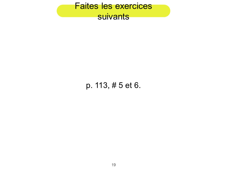 19 Faites les exercices suivants p. 113, # 5 et 6.