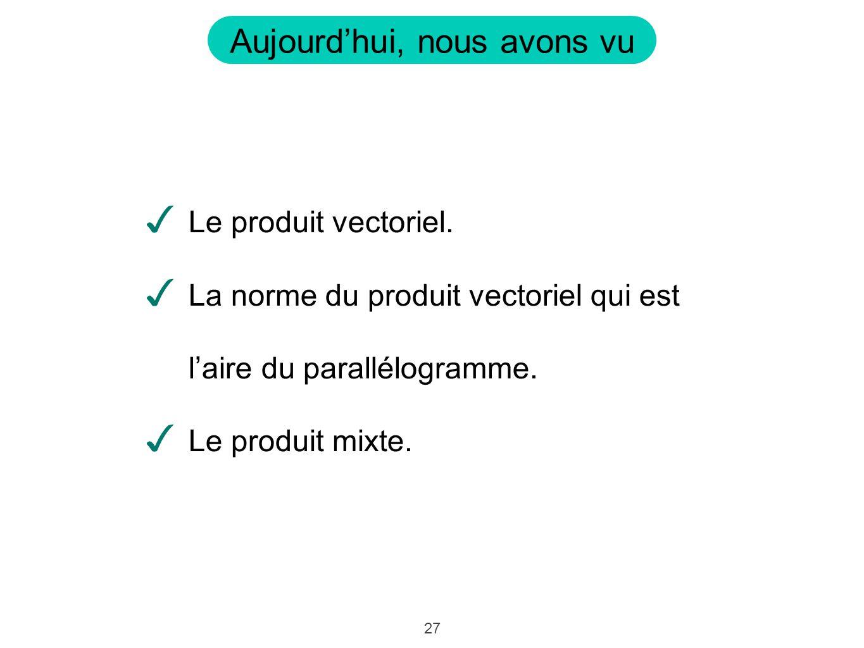 27 Aujourdhui, nous avons vu Le produit vectoriel. La norme du produit vectoriel qui est laire du parallélogramme. Le produit mixte.