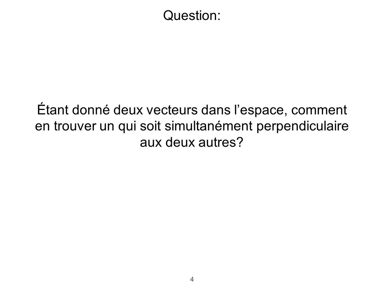 4 Question: Étant donné deux vecteurs dans lespace, comment en trouver un qui soit simultanément perpendiculaire aux deux autres?