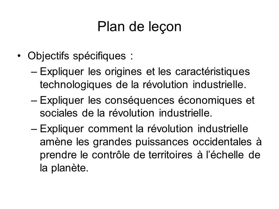 Plan de leçon Objectifs spécifiques : –Expliquer les origines et les caractéristiques technologiques de la révolution industrielle. –Expliquer les con