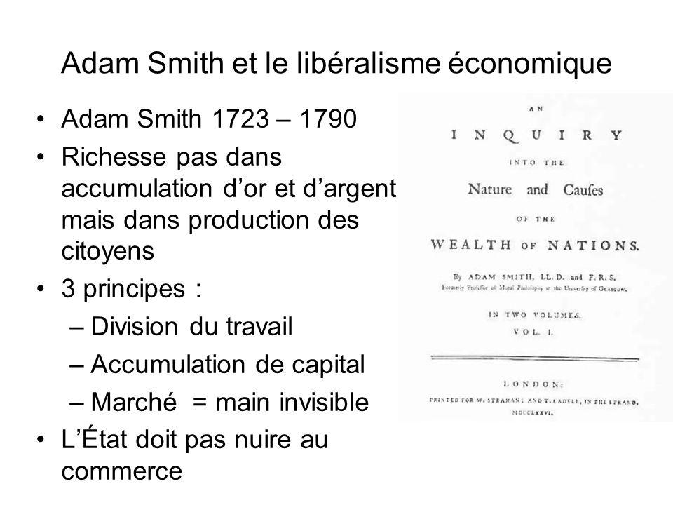 Adam Smith et le libéralisme économique Adam Smith 1723 – 1790 Richesse pas dans accumulation dor et dargent, mais dans production des citoyens 3 prin