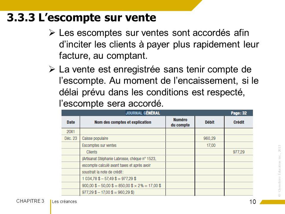 Les créances CHAPITRE 3 ©Chenelière Éducation inc., 2013 Les escomptes sur ventes sont accordés afin dinciter les clients à payer plus rapidement leur facture, au comptant.