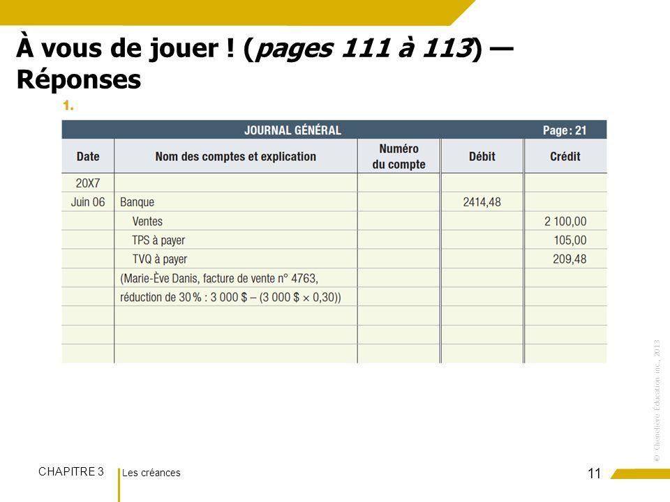 Les créances CHAPITRE 3 ©Chenelière Éducation inc., 2013 11 À vous de jouer ! (pages 111 à 113) Réponses