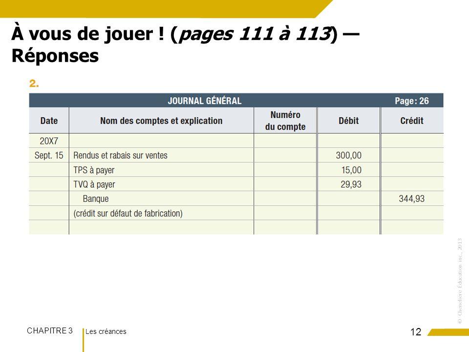 Les créances CHAPITRE 3 ©Chenelière Éducation inc., 2013 12 À vous de jouer ! (pages 111 à 113) Réponses