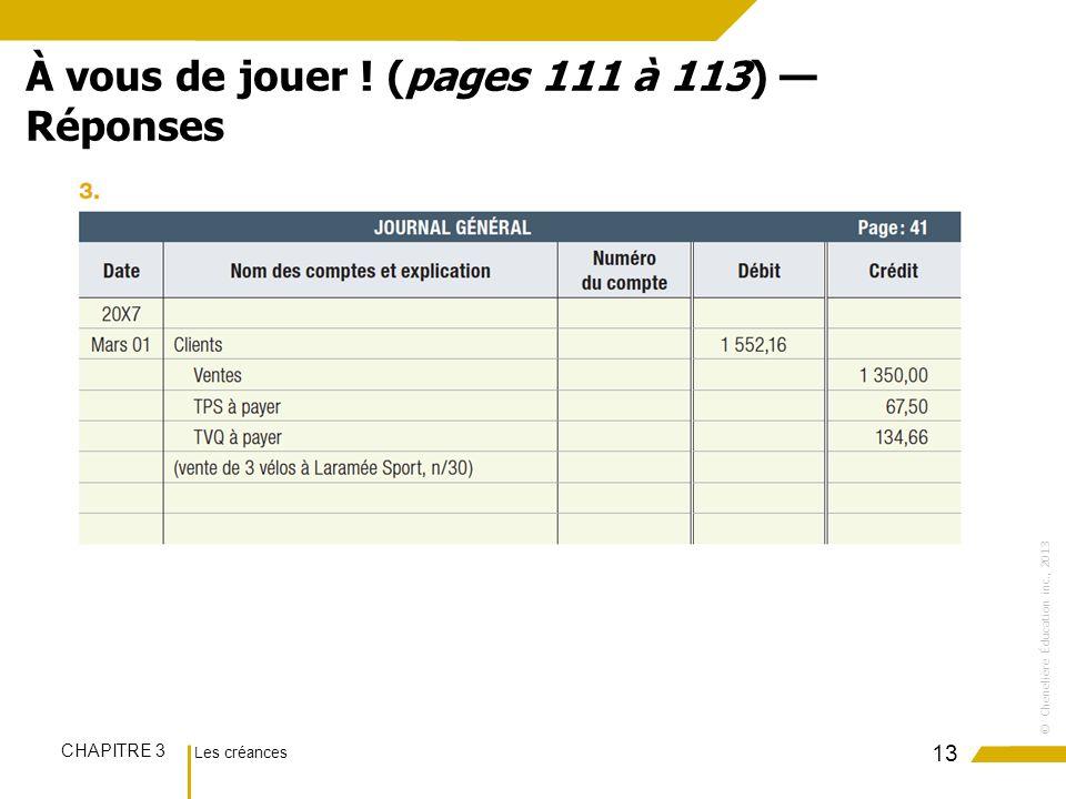 Les créances CHAPITRE 3 ©Chenelière Éducation inc., 2013 13 À vous de jouer ! (pages 111 à 113) Réponses