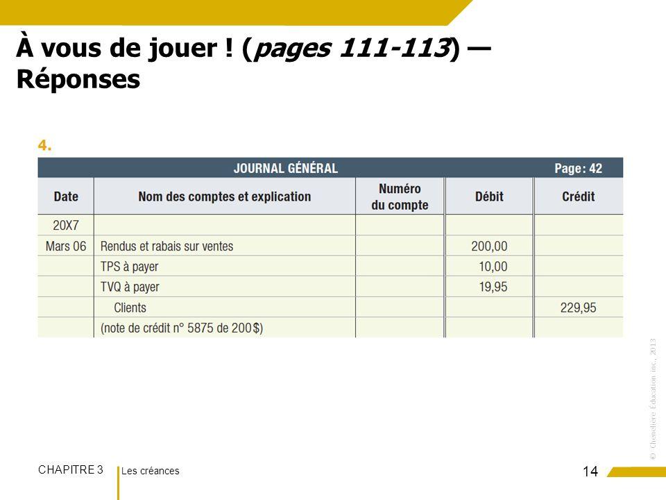 Les créances CHAPITRE 3 ©Chenelière Éducation inc., 2013 14 À vous de jouer ! (pages 111-113) Réponses
