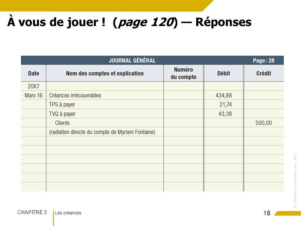 Les créances CHAPITRE 3 ©Chenelière Éducation inc., 2013 18 À vous de jouer ! (page 120) Réponses