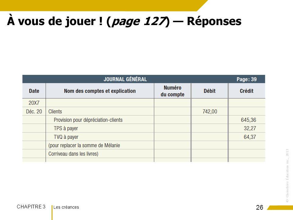 Les créances CHAPITRE 3 ©Chenelière Éducation inc., 2013 26 À vous de jouer ! (page 127) Réponses