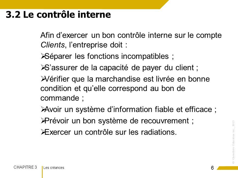 Les créances CHAPITRE 3 ©Chenelière Éducation inc., 2013 Afin dexercer un bon contrôle interne sur le compte Clients, lentreprise doit : Séparer les f
