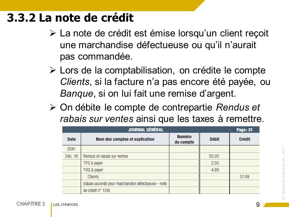 Les créances CHAPITRE 3 ©Chenelière Éducation inc., 2013 La note de crédit est émise lorsquun client reçoit une marchandise défectueuse ou quil naurai