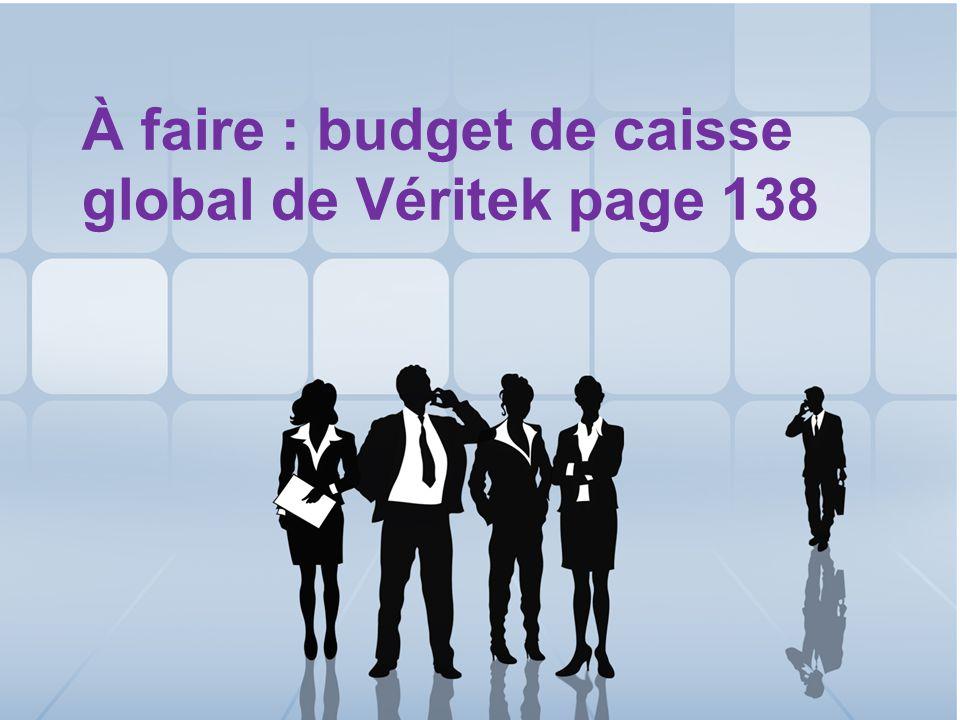 37 À faire : budget de caisse global de Véritek page 138