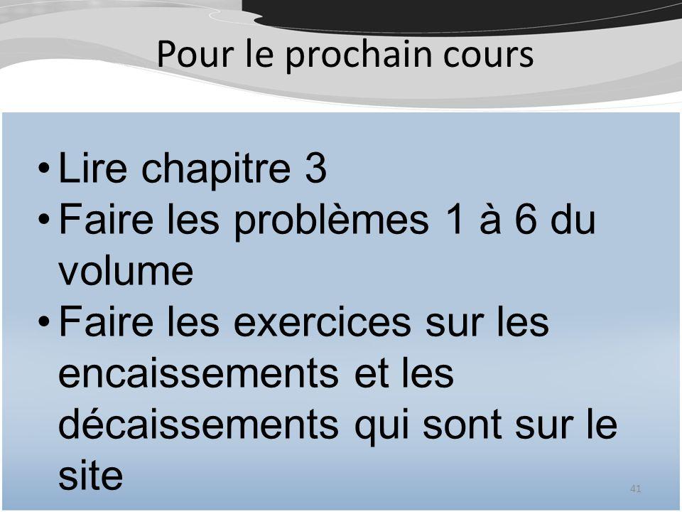 Pour le prochain cours 41 Lire chapitre 3 Faire les problèmes 1 à 6 du volume Faire les exercices sur les encaissements et les décaissements qui sont