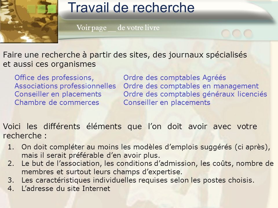 Travail de recherche Faire une recherche à partir des sites, des journaux spécialisés et aussi ces organismes Office des professions, Associations pro