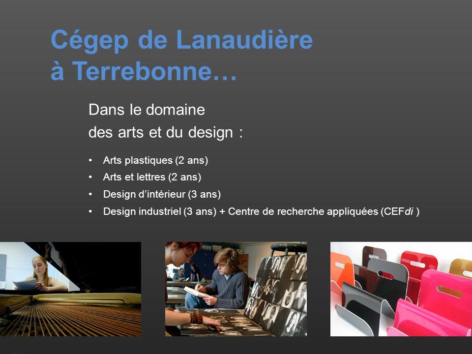 Cégep de Lanaudière à Terrebonne… Dans le domaine des arts et du design : Arts plastiques (2 ans) Arts et lettres (2 ans) Design dintérieur (3 ans) Design industriel (3 ans) + Centre de recherche appliquées (CEFdi )