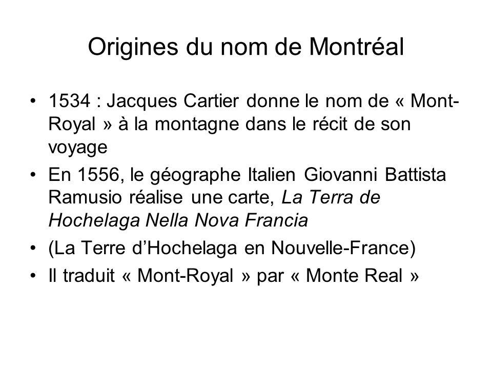 Origines du nom de Montréal 1534 : Jacques Cartier donne le nom de « Mont- Royal » à la montagne dans le récit de son voyage En 1556, le géographe Ita