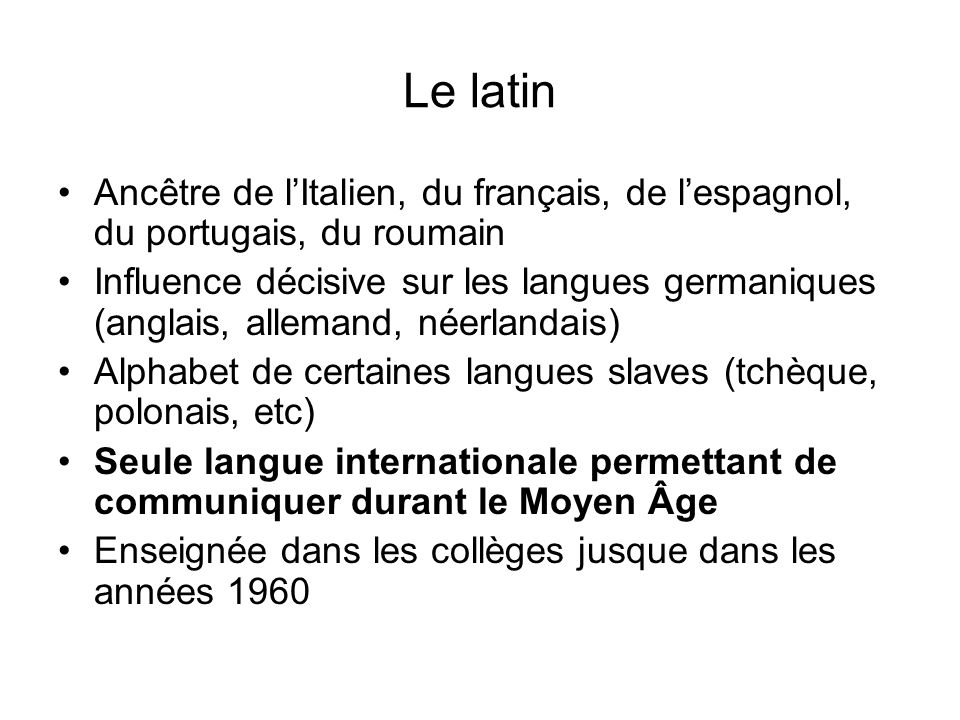 Le latin Ancêtre de lItalien, du français, de lespagnol, du portugais, du roumain Influence décisive sur les langues germaniques (anglais, allemand, n