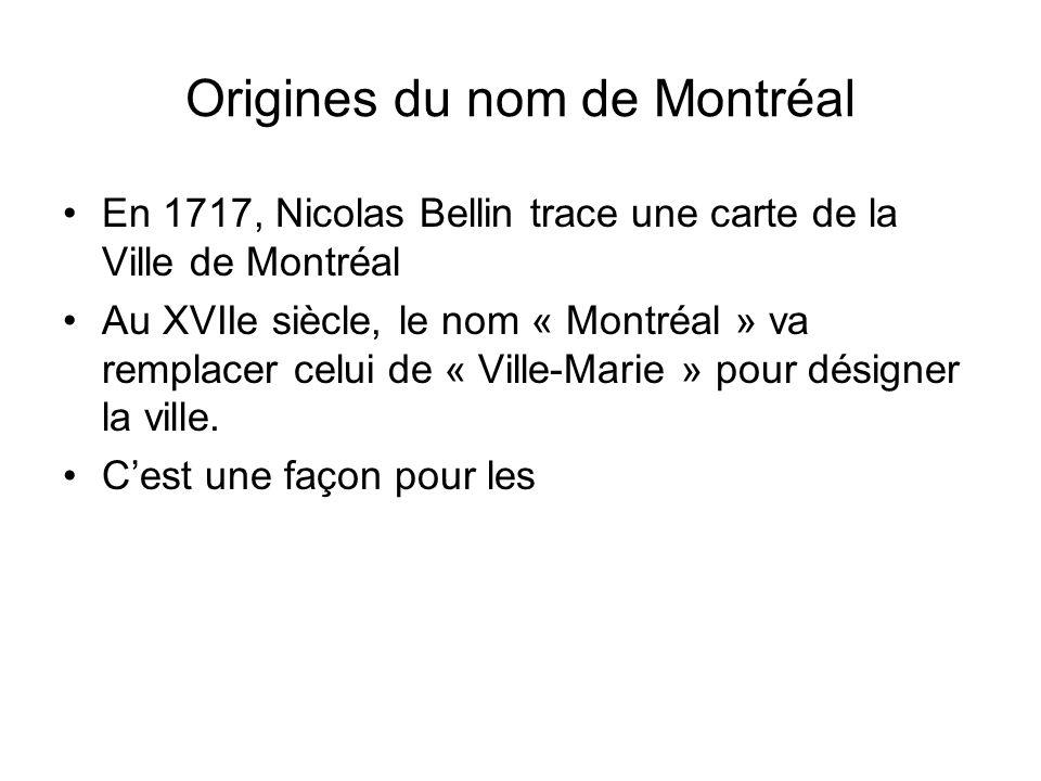 Origines du nom de Montréal En 1717, Nicolas Bellin trace une carte de la Ville de Montréal Au XVIIe siècle, le nom « Montréal » va remplacer celui de