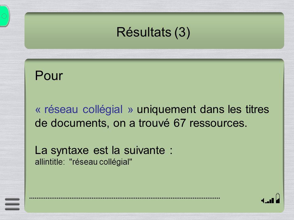 Résultats (3) Pour « réseau collégial » uniquement dans les titres de documents, on a trouvé 67 ressources. La syntaxe est la suivante : allintitle: