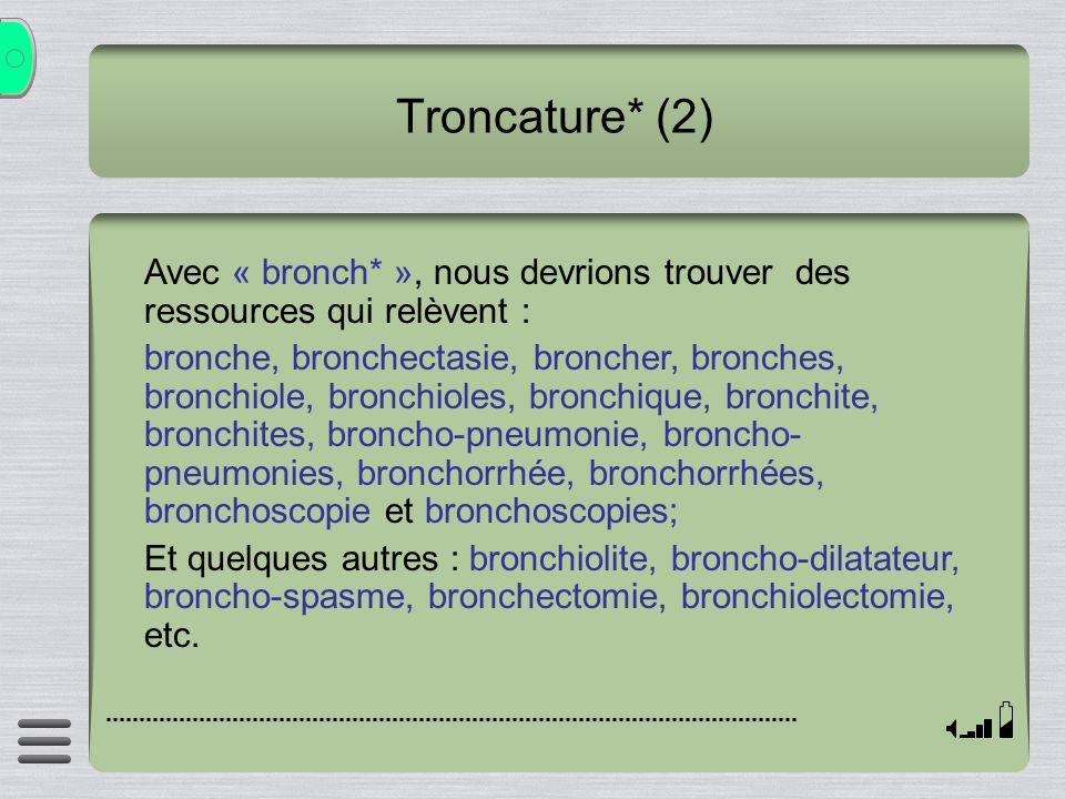 Troncature* (2) Avec « bronch* », nous devrions trouver des ressources qui relèvent : bronche, bronchectasie, broncher, bronches, bronchiole, bronchio