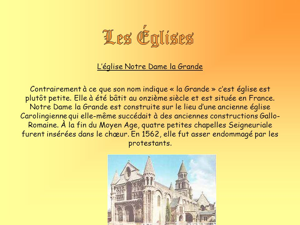 Léglise Notre Dame la Grande Contrairement à ce que son nom indique « la Grande » cest église est plutôt petite. Elle à été bâtit au onzième siècle et