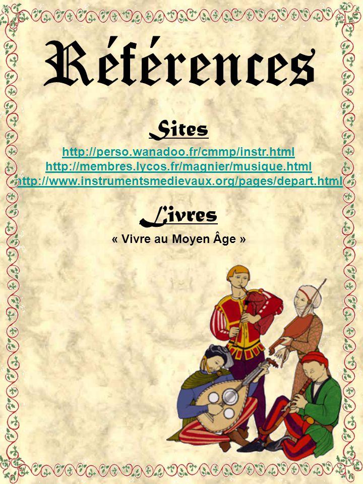 Sites http://perso.wanadoo.fr/cmmp/instr.html http://membres.lycos.fr/magnier/musique.html http://www.instrumentsmedievaux.org/pages/depart.html Livres « Vivre au Moyen Âge »