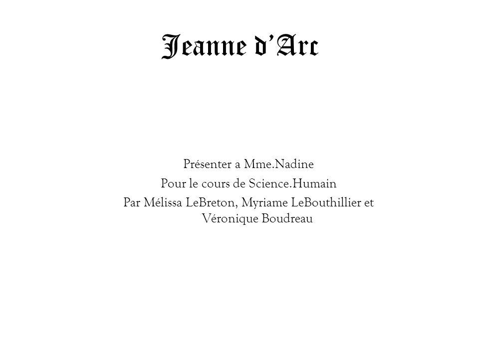 Jeanne dArc Présenter a Mme.Nadine Pour le cours de Science.Humain Par Mélissa LeBreton, Myriame LeBouthillier et Véronique Boudreau