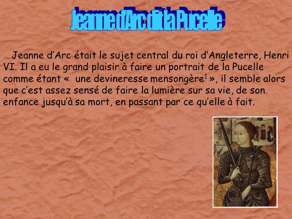 Jeanne dArc était le sujet central du roi dAngleterre, Henri VI. Il a eu le grand plaisir à faire un portrait de la Pucelle comme étant « une devinere
