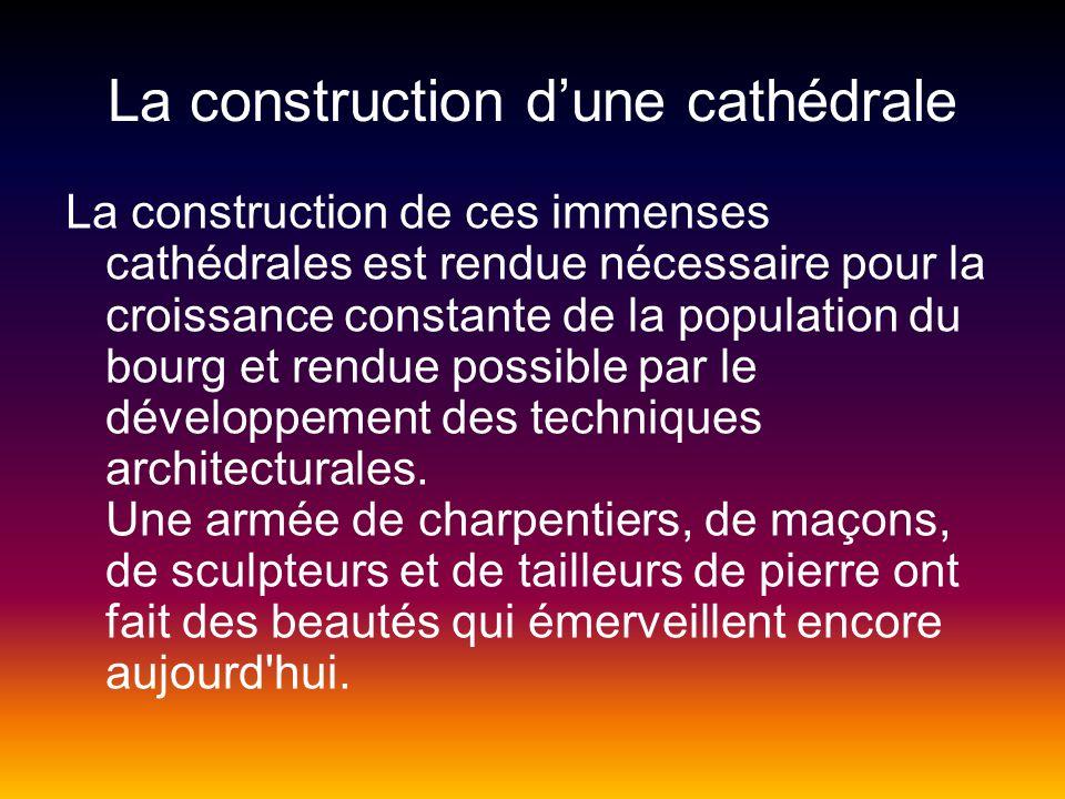 La construction dune cathédrale La construction de ces immenses cathédrales est rendue nécessaire pour la croissance constante de la population du bourg et rendue possible par le développement des techniques architecturales.
