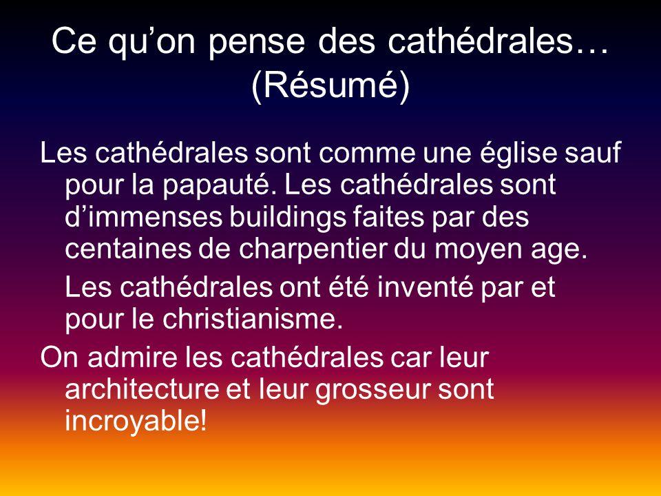 Ce quon pense des cathédrales… (Résumé) Les cathédrales sont comme une église sauf pour la papauté. Les cathédrales sont dimmenses buildings faites pa