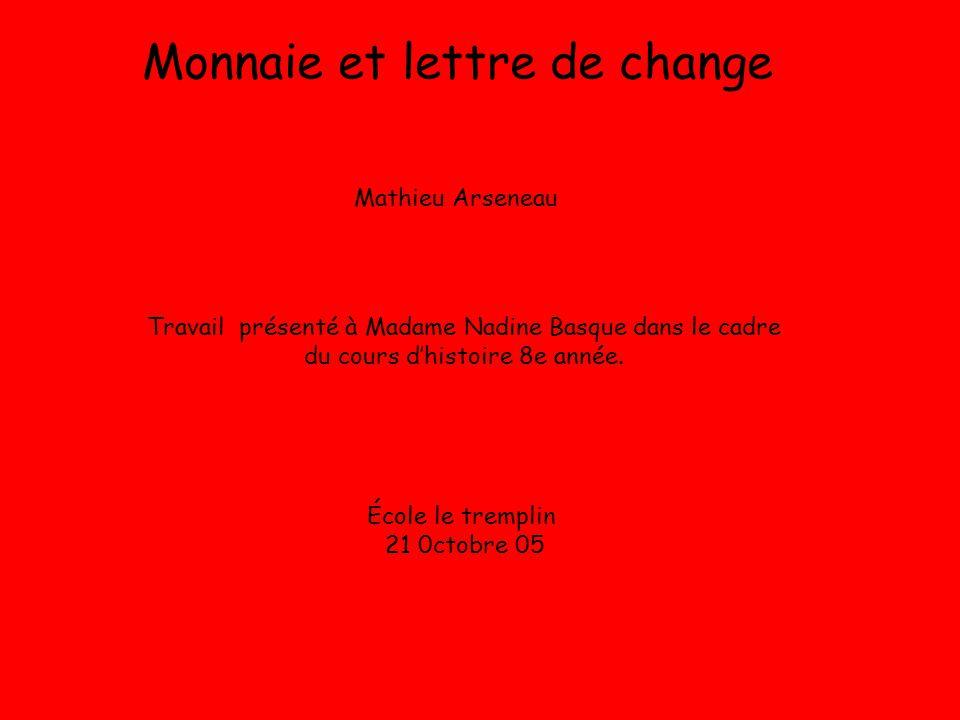 Monnaie et lettre de change Mathieu Arseneau Travail présenté à Madame Nadine Basque dans le cadre du cours dhistoire 8e année. École le tremplin 21 0