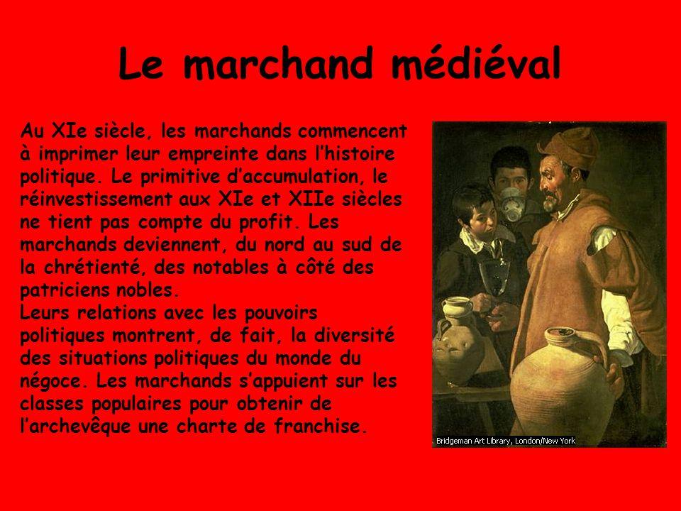 Le marchand médiéval Au XIe siècle, les marchands commencent à imprimer leur empreinte dans lhistoire politique. Le primitive daccumulation, le réinve