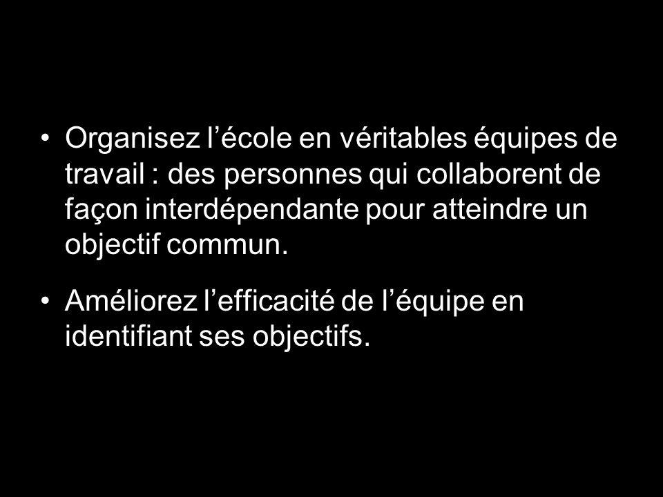 Organisez lécole en véritables équipes de travail : des personnes qui collaborent de façon interdépendante pour atteindre un objectif commun.