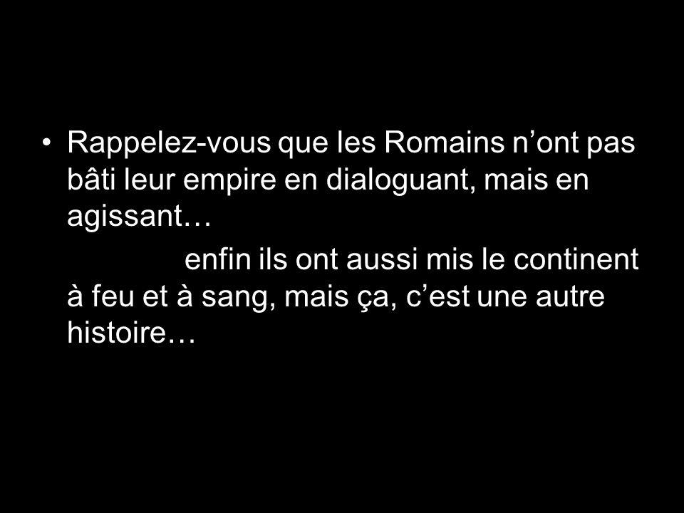 Rappelez-vous que les Romains nont pas bâti leur empire en dialoguant, mais en agissant… enfin ils ont aussi mis le continent à feu et à sang, mais ça, cest une autre histoire…