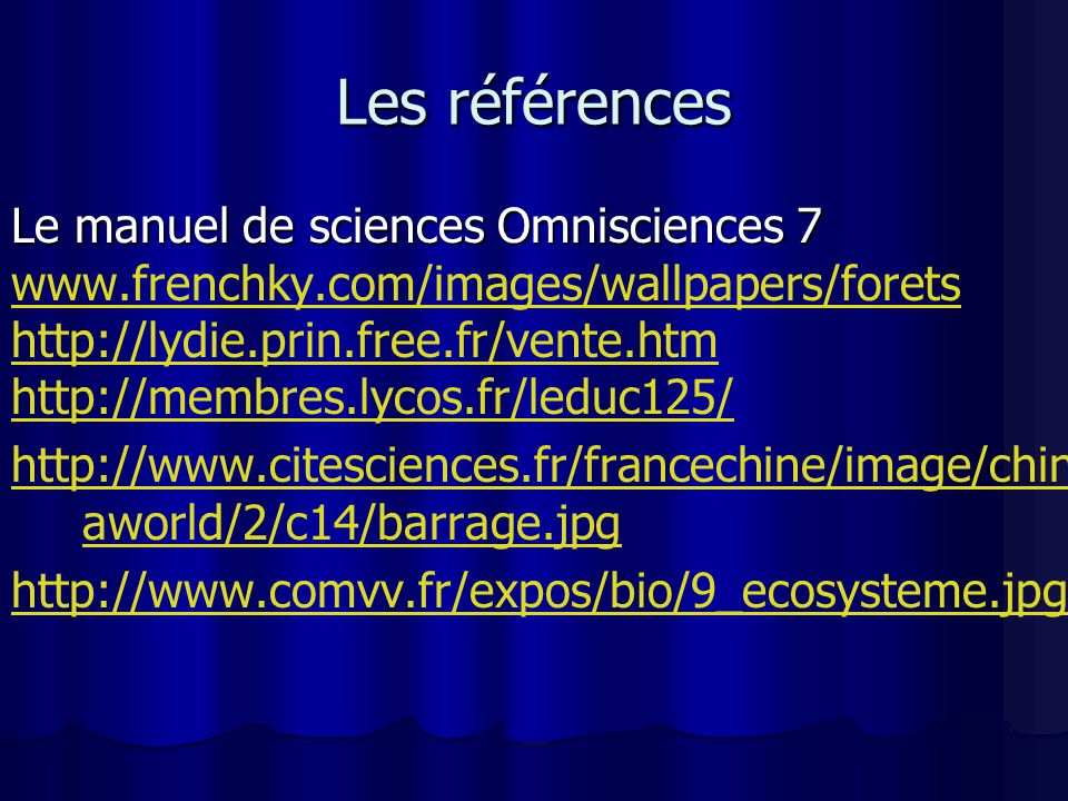 Les références Le manuel de sciences Omnisciences 7 www.frenchky.com/images/wallpapers/forets http://lydie.prin.free.fr/vente.htm http://membres.lycos.fr/leduc125/ http://www.citesciences.fr/francechine/image/chin aworld/2/c14/barrage.jpg http://www.comvv.fr/expos/bio/9_ecosysteme.jpg