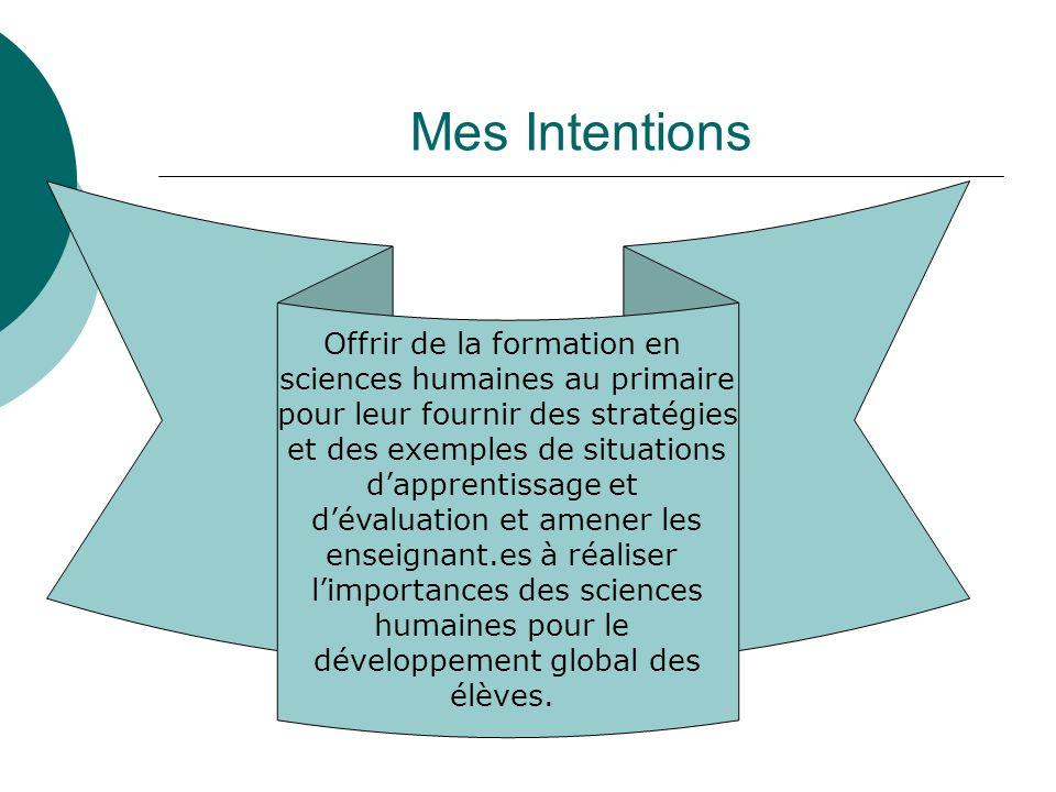 Mes Intentions Offrir de la formation en sciences humaines au primaire pour leur fournir des stratégies et des exemples de situations dapprentissage e