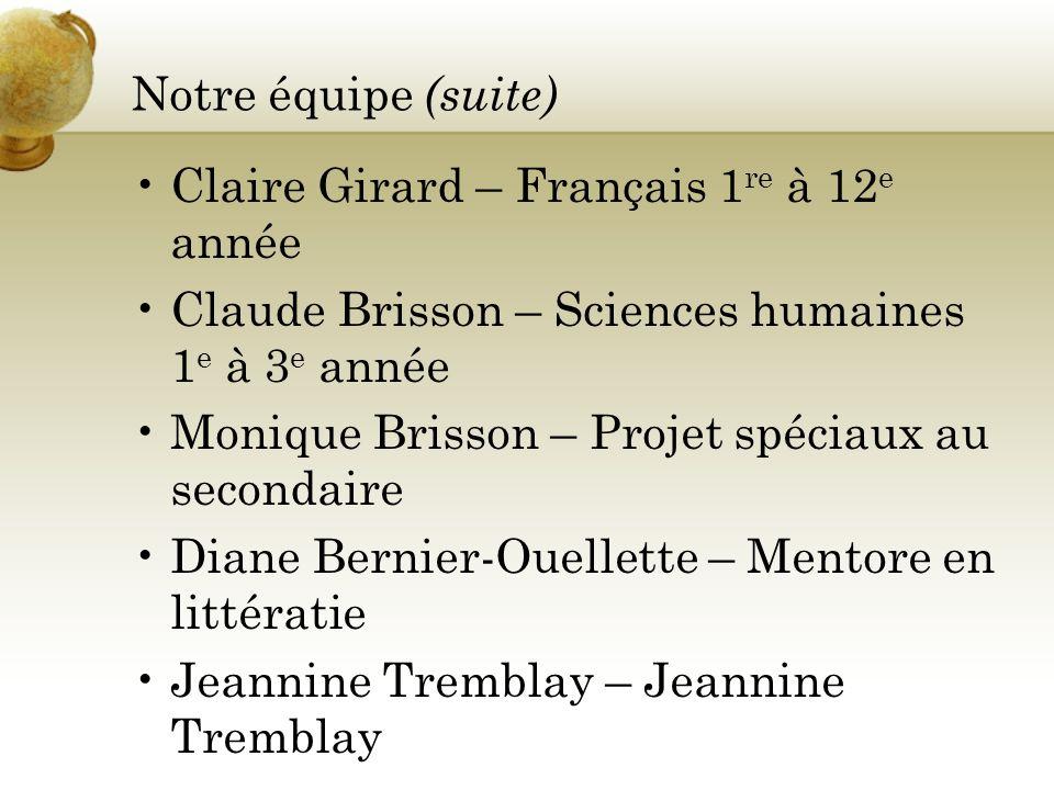 Notre équipe (suite) Claire Girard – Français 1 re à 12 e année Claude Brisson – Sciences humaines 1 e à 3 e année Monique Brisson – Projet spéciaux a