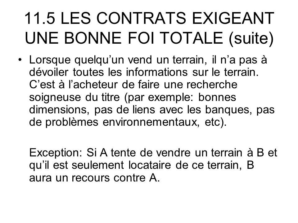 11.5 LES CONTRATS EXIGEANT UNE BONNE FOI TOTALE (suite) Lorsque quelquun vend un terrain, il na pas à dévoiler toutes les informations sur le terrain.