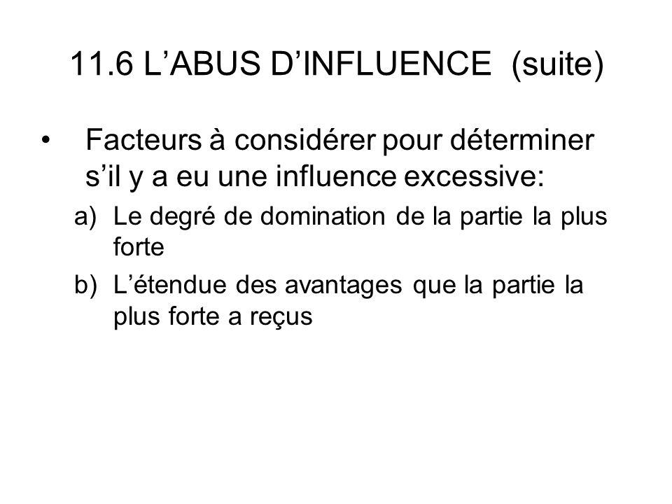 11.6 LABUS DINFLUENCE (suite) Facteurs à considérer pour déterminer sil y a eu une influence excessive: a)Le degré de domination de la partie la plus forte b)Létendue des avantages que la partie la plus forte a reçus