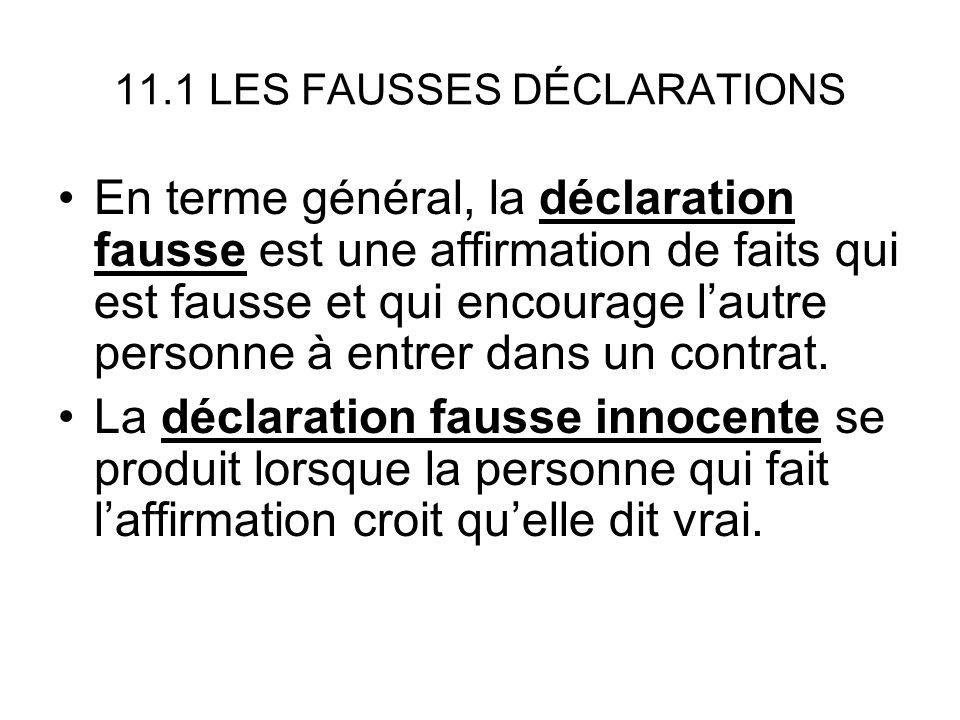 11.1 LES FAUSSES DÉCLARATIONS En terme général, la déclaration fausse est une affirmation de faits qui est fausse et qui encourage lautre personne à entrer dans un contrat.