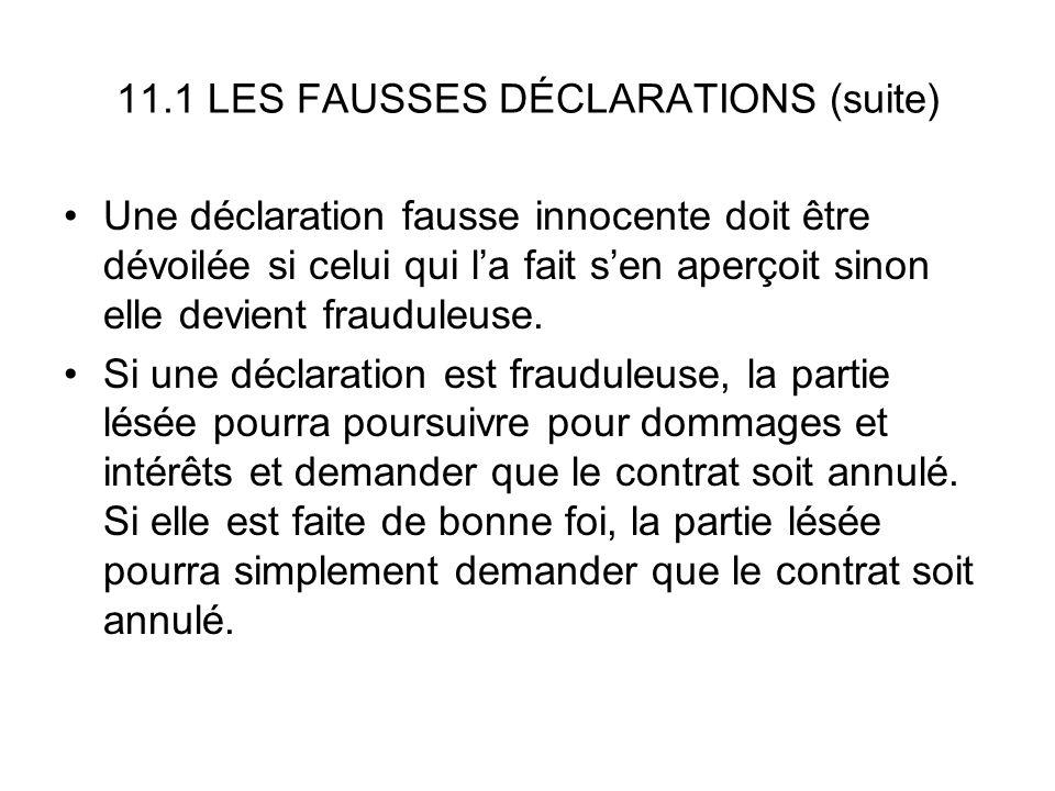 11.1 LES FAUSSES DÉCLARATIONS (suite) Une déclaration fausse innocente doit être dévoilée si celui qui la fait sen aperçoit sinon elle devient fraudul